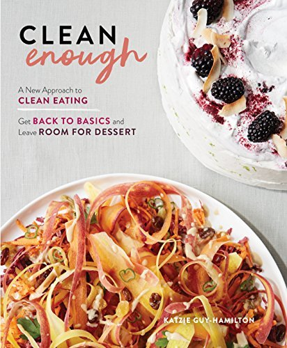 Clean Enough: A New Approach to Clean Eating—Get Back to Basics and Leave Room for Dessert (English Edition)