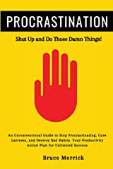 Procrastination: Shut Up and Do Those Damn Things! An Unconventional Guide to Stop Procrastinating, Cure Laziness, and Destroy Bad Habits. Your Productivity Action Plan for Unlimited Success Paperback