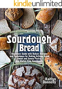 Sourdough Bread: Beginners Guide with Bakers Recipes and Techniques for Baking Artisan Bread, Sweet and Savory Pastry, and Gluten Free Sourdoughs (English Edition)