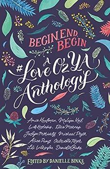 Begin, End, Begin: A #LoveOzYA Anthology by [Pryor, Michael, Wilkinson, Lili, Tozer, Gabrielle, Keil, Melissa, Binks, Danielle, Kaufman, Amie, Kostakis, Will, Marney, Ellie, Moriarty, Jaclyn]