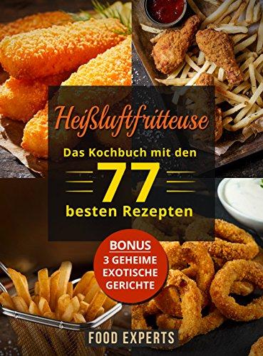 Heißluftfritteuse: Das Kochbuch mit den 77 besten Rezepten (Heissluftfritteuse Rezepte, Heißluftfritteuse Rezeptbuch, Airfryer Kochbuch) (German Edition)
