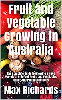 [Richards, Max]のFruit and Vegetable Growing in Australia: The Complete Guide to Growing a Huge Variety of Different Fruits and Vegetables under Australian Conditions (English Edition)