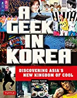 A Geek in Korea: Discovering Asian's New Kingdom of Cool (Geek In...guides)