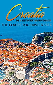 Croatia: Croatia Travel Guide: The 30 Best Tips For Your Trip To Croatia - The Places You Have To See (Split, Dubrovnik, Zagreb, Croatia Travel Book 1) by [Traveling The World]