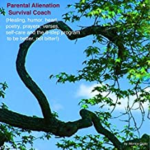 Parental Alienation Survival Coach: Healing, humor, heart, poetry, prayers, verses, self-care and my 6-step program to be better, not bitter!
