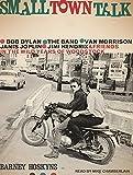 Small Town Talk: Bob Dylan The Band Van Morrison Janis Joplin Jimi Hendrix and Friends in the Wild Years of Woodstock
