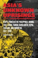 Asia's Unknown Uprisings: People Power in the Philippines, Burma, Tibet, China, Taiwan, Bangladesh, Nepal, Thailand and Indonesia 1947-2009