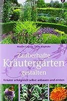 Zauberhafte Kraeutergaerten gestalten: Kraeuter erfolgreich selbst anbauen und ernten