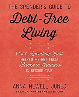 The Spender's Guide to Debt-Free Living: How a Spending Fast Helped Me Get from Broke to Badass in Record Time by [Jones, Anna Newell]