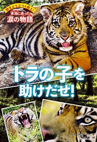 野生どうぶつを救え! 本当にあった涙の物語 トラの子を助けだせ! (野生どうぶつを救え!本当にあった涙の物語)