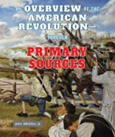 An Overview of the American Revolution-Through Primary Sources (American Revolution Through Primary Sources)