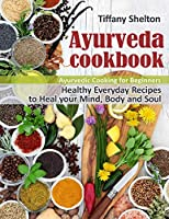 Ayurveda Cookbook: Healthy Everyday Recipes to Heal your Mind, Body, and Soul. Ayurvedic Cooking for Beginners.