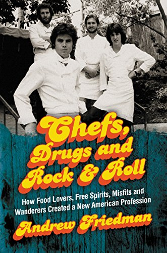 Chefs, Drugs and Rock & Roll: How Food Lovers, Free Spirits, Misfits and Wanderers Created a New American Profession