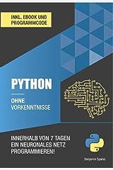 Python ohne Vorkenntnisse : Innerhalb von 7 Tagen ein neuronales Netz programmieren (Ohne Vorkenntnisse zum Ingenieur) (German Edition) Kindle Edition