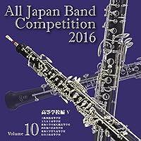 全日本吹奏楽コンクール2016 高等学校編<Vol.10>