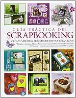 Guía práctica del scrapbooking / The Complete Practical Guide to Scrapbooking: Crea Tus Propios Albumes De Fotos Y Recuerdos