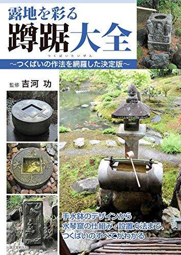 露地を彩る蹲踞大全 ~つくばいの作法を網羅した決定版~: 手水鉢のデザインから水琴窟の仕組み・設置方法まで、つくばいのすべてがわかる