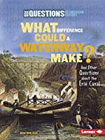 What Difference Could a Waterway Make?: And Other Questions About the Erie Canal (Six Questions of American History)