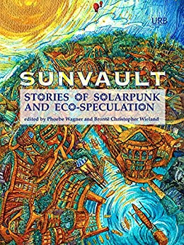 Sunvault: Stories of Solarpunk and Eco-Speculation by [Wise, A.C., Muslim, Kristine Ong, Older, Daniel José, Shawl, Nisi, Sharma, Iona, Goh, Jaymee, Tidhar, Lavie]
