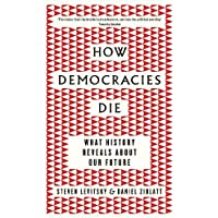 How Democracies Die: What History Tells Us About the Best Way Ahead