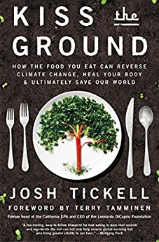 Kiss the Ground: How the Food You Eat Can Reverse Climate Change, Heal Your Body & Ultimately Save Our World by [Tickell, Josh]