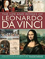 The Life and Works of Leonardo Da Vinci: A Full Exploration of the Artist, His Life and Context, With 500 Images and a Gallery of His Greatest Works (Life & Works of)