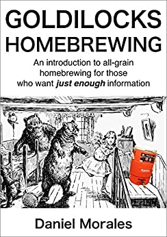 Goldilocks Homebrewing: An Introduction to All-grain Homebrewing for Those Who Want Just Enough Information by [Morales, Daniel]