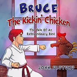 Children's Books - Bruce The Kickin' Chicken: free childrens books, books for kids, childrens books, childrens books for free (The Tale Of An Extraordinary Bird Book 1) by [John Ulutunu]