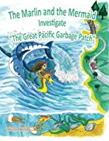 The Marlin and the Mermaid Investigate the Great Pacific Garbage Patch