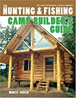 The Hunting & Fishing Camp Builder's Guide