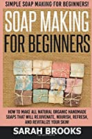 Soap Making for Beginners - Sarah Brooks: Simple Soap Making for Beginners! How to Make All Natural Organic Handmade Soaps That Will Rejuvenate, Nourish, Refresh, and Revitalize Your Skin!