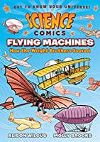 Flying Machines: How the Wright Brothers Soared (Science Comics)