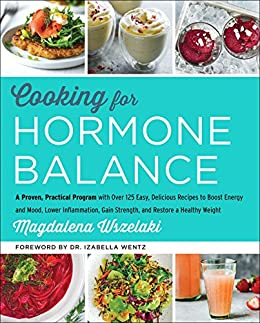 Cooking for Hormone Balance: A Proven, Practical Program with Over 125 Easy, Delicious Recipes to Boost Energy and Mood, Lower Inflammation, Gain Strength, and Restore a Healthy Weight by [Wszelaki, Magdalena]