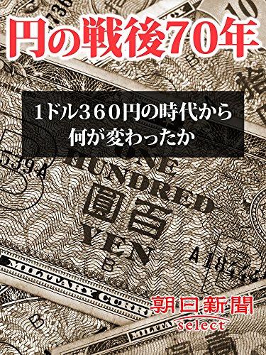 円の戦後70年 1ドル360円の時代から何が変わったか (朝日新聞デジタルSELECT)