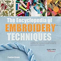 Encyclopedia of Embroidery Techniques, The: A unique visual directory of all the major embroidery techniques, plus inspirational examples of traditional and innovative finished work