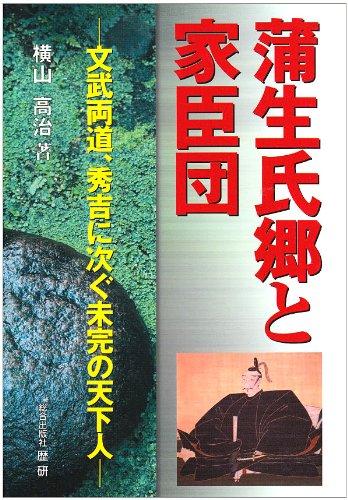 蒲生氏郷と家臣団―文武両道、秀吉に次ぐ未完の天下人 (歴研ブックス)