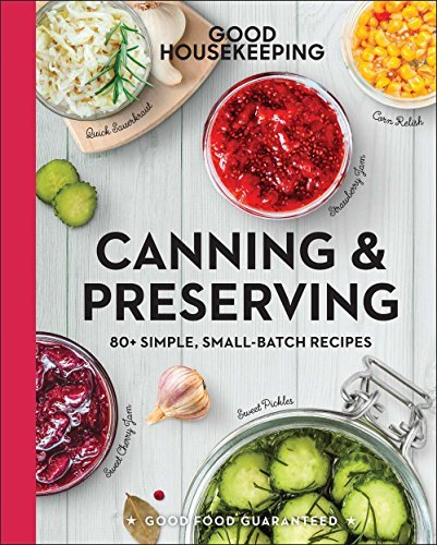 Good Housekeeping Canning & Preserving: 80+ Simple, Small-Batch Recipes (Good Food Guaranteed)