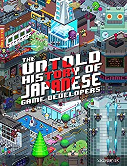 [Szczepaniak, S.M.G]のThe Untold History of Japanese Game Developers: Gold Edition (English Edition)