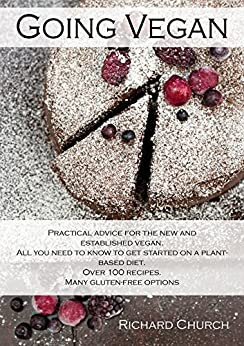 Going Vegan: Over 100 Vegan and Mostly Gluten-Free Recipes. 256 Pages of Plant-Based Eating, Practical Advice and Cooking Tips. by [Church, Richard]