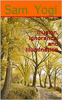 Illusion, Ignorance, and Illumination by [Yogi, Sam]