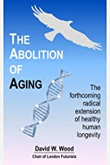 The Abolition of Aging: The forthcoming radical extension of healthy human longevity Kindle Edition