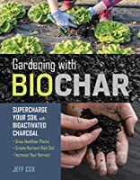 Gardening With Biochar: Supercharge Your Soil With Bioactivated Charcoal