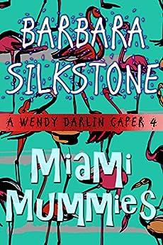 Miami Mummies: A Wendy Darlin Caper (A Wendy Darlin Comedy Mystery Book 4) by [Silkstone, Barbara]
