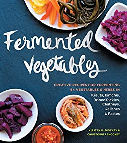 Fermented Vegetables: Creative Recipes for Fermenting 64 Vegetables & Herbs in Krauts, Kimchis, Brined Pickles, Chutneys, Relishes & Pastes by [Shockey, Kirsten K., Shockey, Christopher]