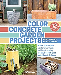Color Concrete Garden Projects: Make Your Own Planters, Furniture, and Fire Pits Using Creative Techniques and Vibrant Finishes by [Smith, Nathan, Snyder, Michael]