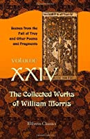 The Collected Works of William Morris: Volume 24. Scenes from the Fall of Troy and Other Poems and Fragments [並行輸入品]