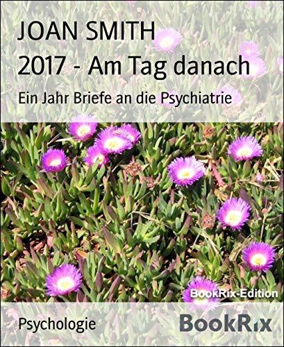 2017 - Am Tag danach: Ein Jahr Briefe an die Psychiatrie (German Edition)
