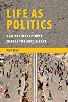 Life as Politics: How Ordinary People Change the Middle East (ISIM Series on Contemporary Muslim Societies)