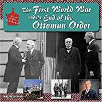 The First World War and the End of the Ottoman Order (The Making of the Middle East)