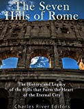 The Seven Hills of Rome: The History and Legacy of the Hills that Form the Heart of the Eternal City (English Edition)